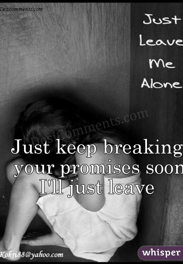 Just keep breaking your promises soon I'll just leave