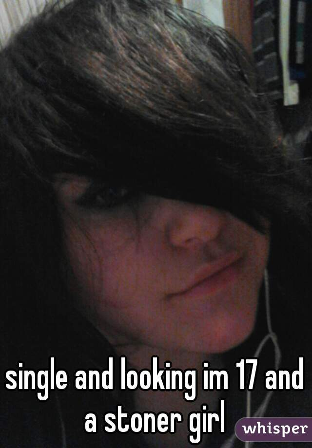 single and looking im 17 and a stoner girl