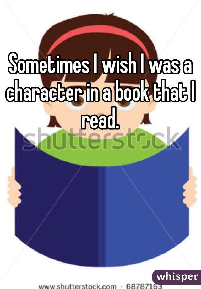 Sometimes I wish I was a character in a book that I read.