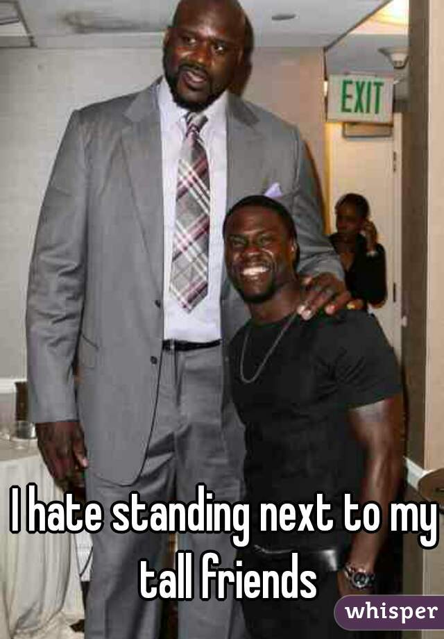 I hate standing next to my tall friends