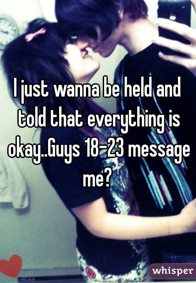 I just wanna be held and told that everything is okay..Guys 18-23 message me?