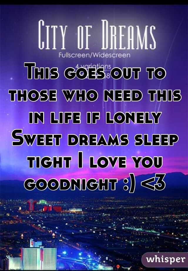 This goes out to those who need this in life if lonely Sweet dreams sleep tight I love you goodnight :) <3