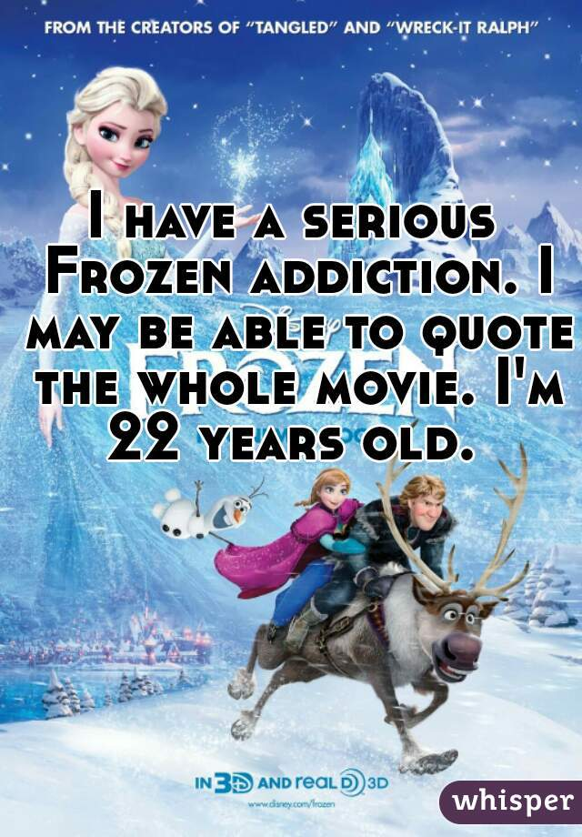 I have a serious Frozen addiction. I may be able to quote the whole movie. I'm 22 years old.