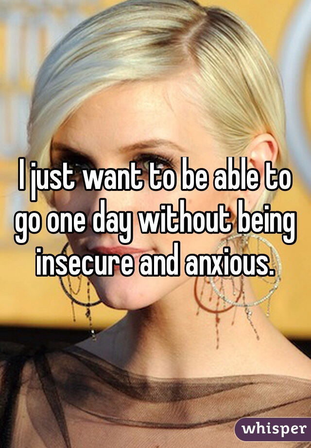 I just want to be able to go one day without being insecure and anxious.
