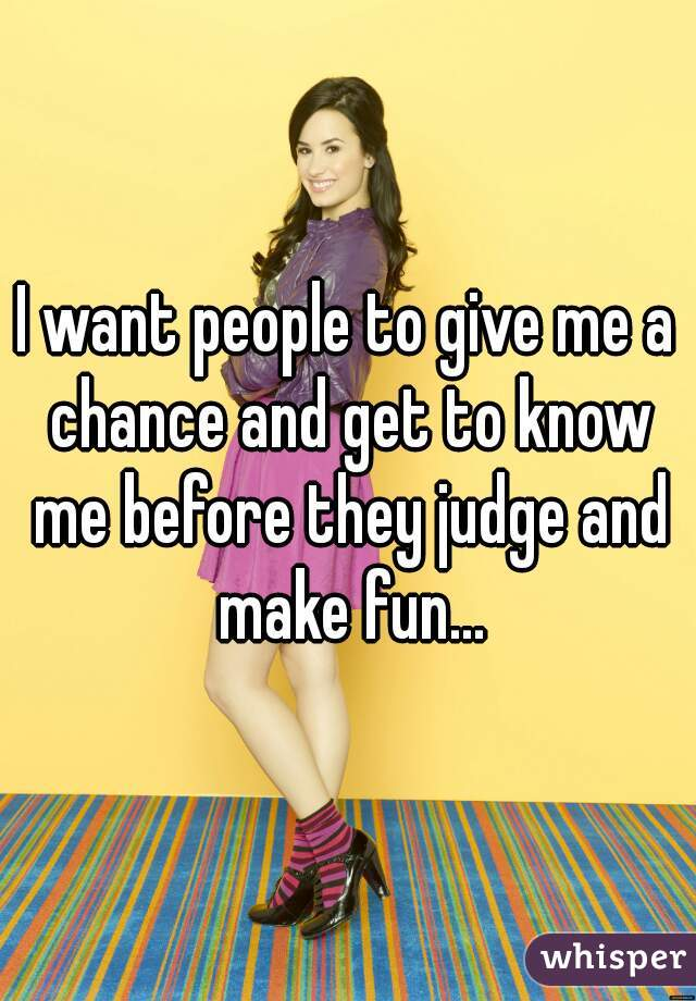I want people to give me a chance and get to know me before they judge and make fun...