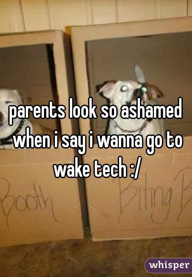parents look so ashamed when i say i wanna go to wake tech :/