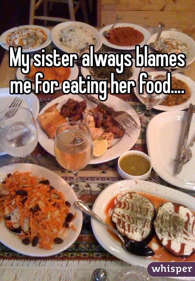 My sister always blames me for eating her food....
