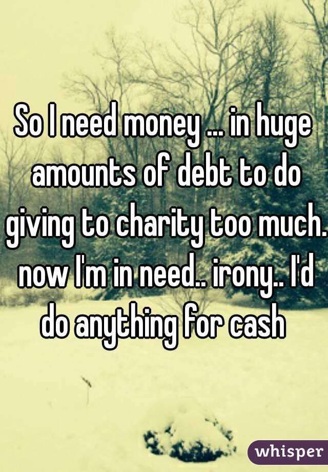 So I need money ... in huge amounts of debt to do giving to charity too much. now I'm in need.. irony.. I'd do anything for cash