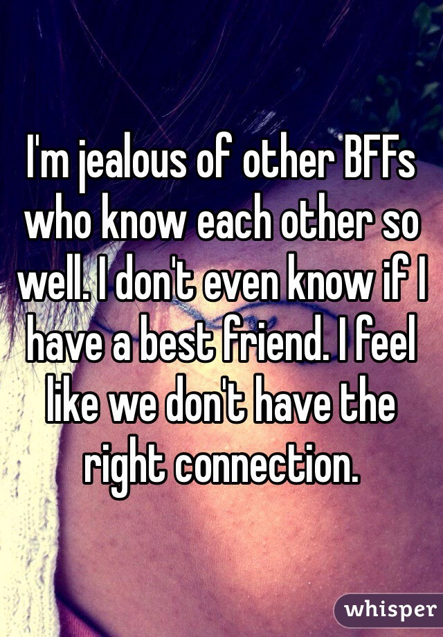 I'm jealous of other BFFs who know each other so well. I don't even know if I have a best friend. I feel like we don't have the right connection.