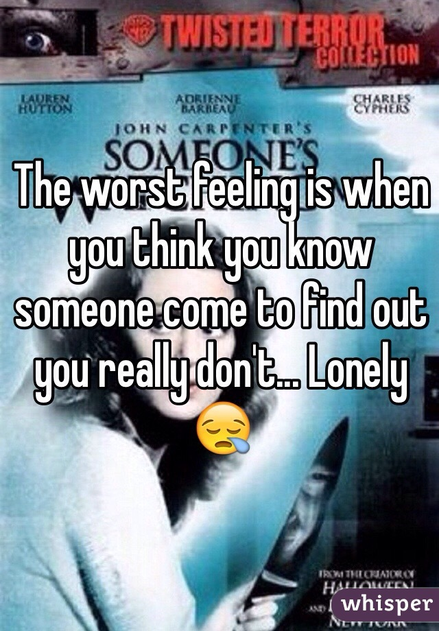 The worst feeling is when you think you know someone come to find out you really don't... Lonely 😪