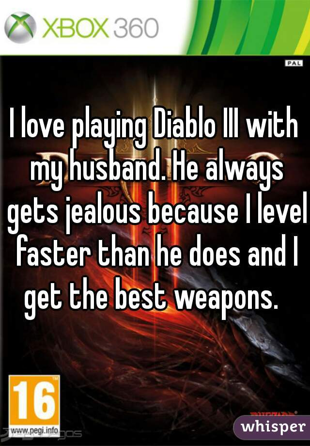 I love playing Diablo III with my husband. He always gets jealous because I level faster than he does and I get the best weapons.