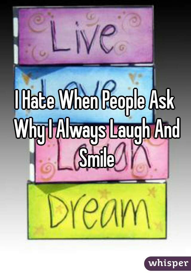 I Hate When People Ask Why I Always Laugh And Smile