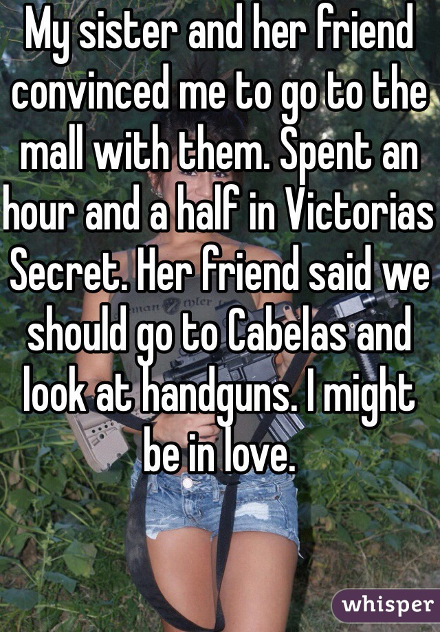 My sister and her friend convinced me to go to the mall with them. Spent an hour and a half in Victorias Secret. Her friend said we should go to Cabelas and look at handguns. I might be in love.
