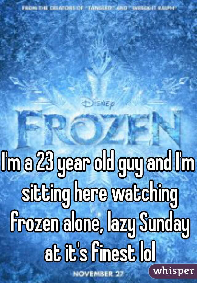 I'm a 23 year old guy and I'm sitting here watching frozen alone, lazy Sunday at it's finest lol