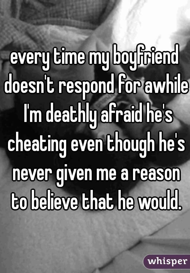 every time my boyfriend doesn't respond for awhile  I'm deathly afraid he's cheating even though he's never given me a reason to believe that he would.