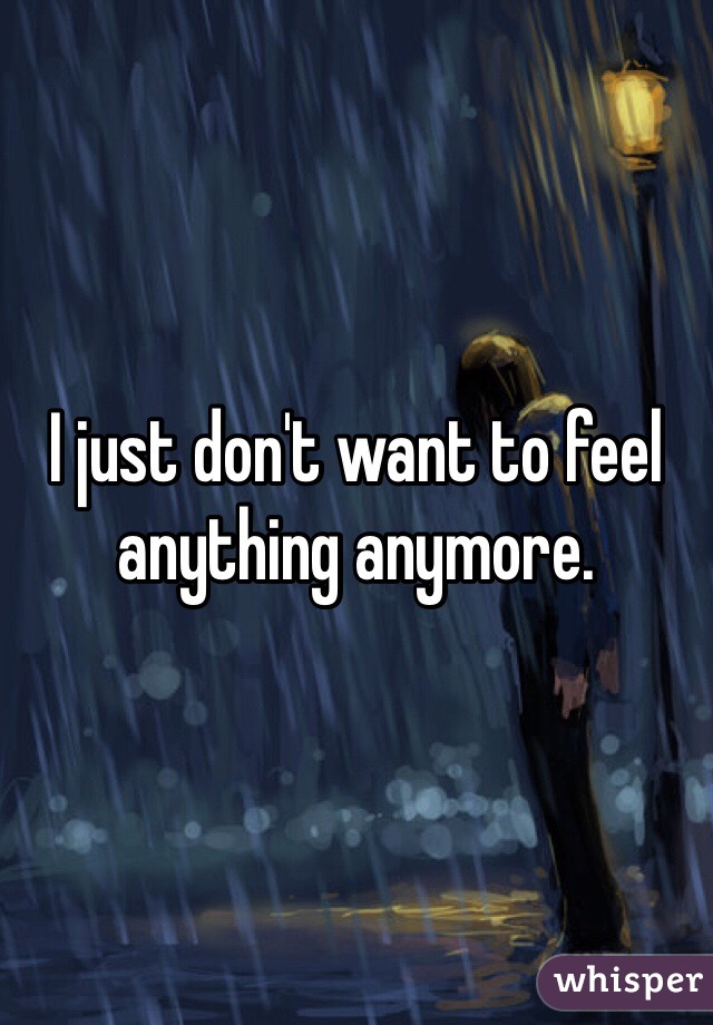I just don't want to feel anything anymore.