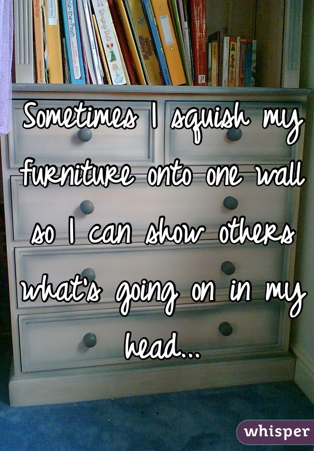Sometimes I squish my furniture onto one wall so I can show others what's going on in my head...