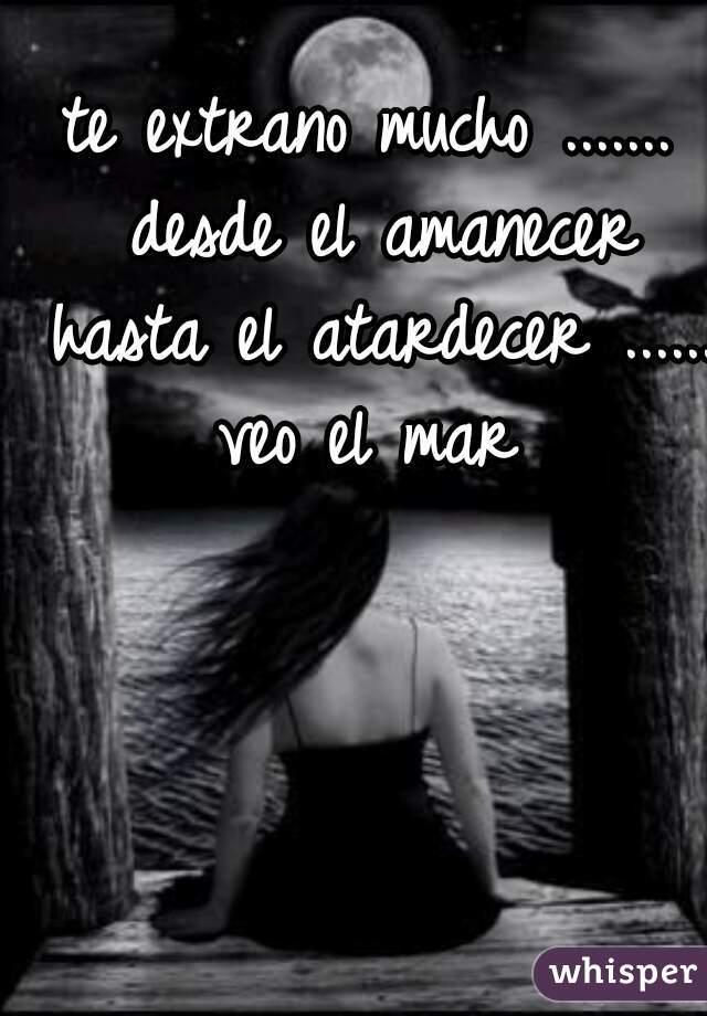 te extrano mucho ....... desde el amanecer hasta el atardecer ...... veo el mar