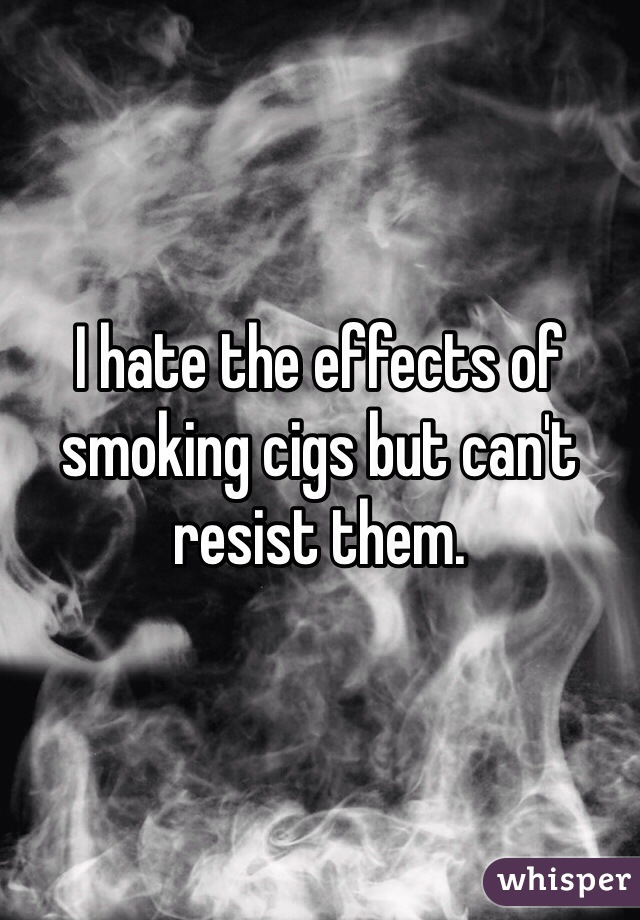 I hate the effects of smoking cigs but can't resist them.
