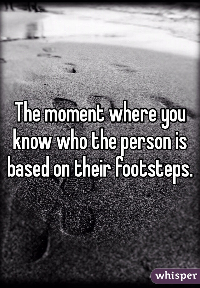 The moment where you know who the person is based on their footsteps.