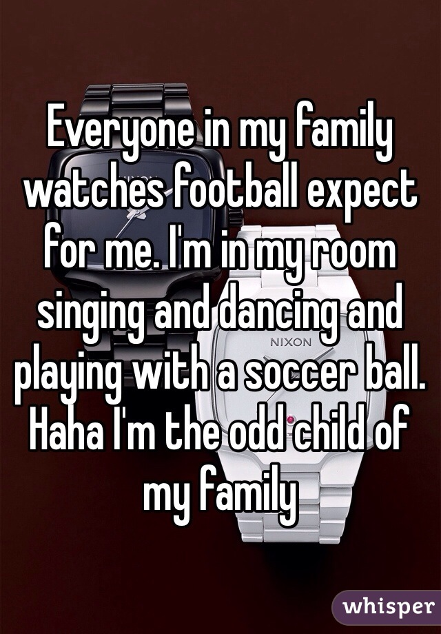 Everyone in my family watches football expect for me. I'm in my room singing and dancing and playing with a soccer ball. Haha I'm the odd child of my family