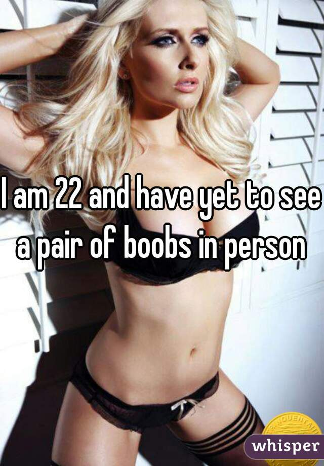 I am 22 and have yet to see a pair of boobs in person