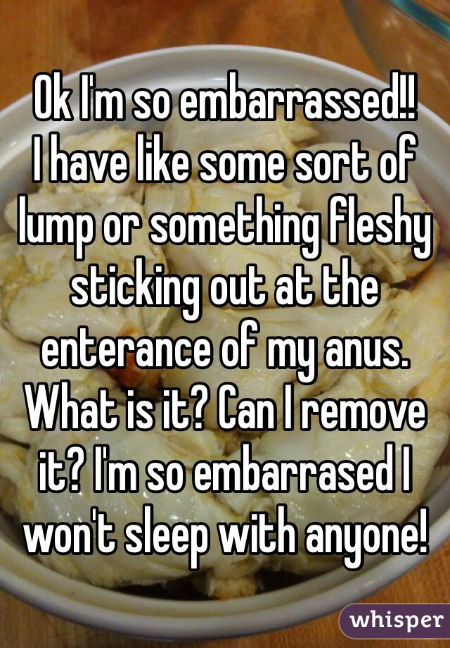 Ok I'm so embarrassed!! I have like some sort of lump or something fleshy sticking out at the enterance of my anus. What is it? Can I remove it? I'm so embarrased I won't sleep with anyone!