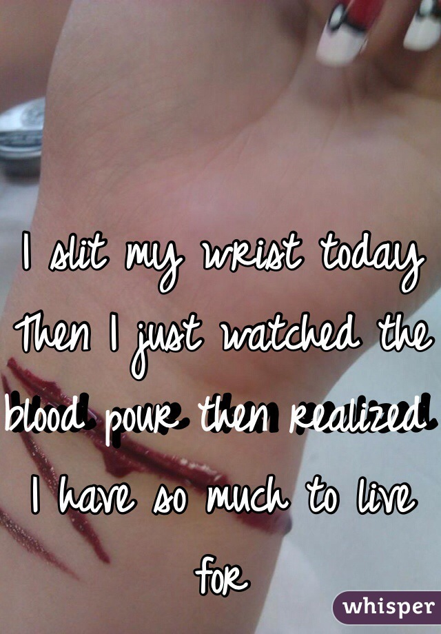 I slit my wrist today  Then I just watched the blood pour then realized I have so much to live for