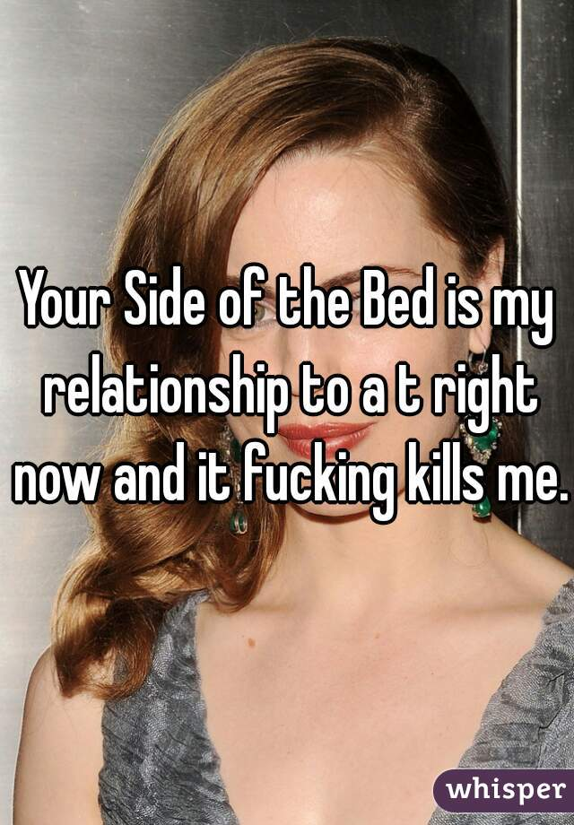 Your Side of the Bed is my relationship to a t right now and it fucking kills me.