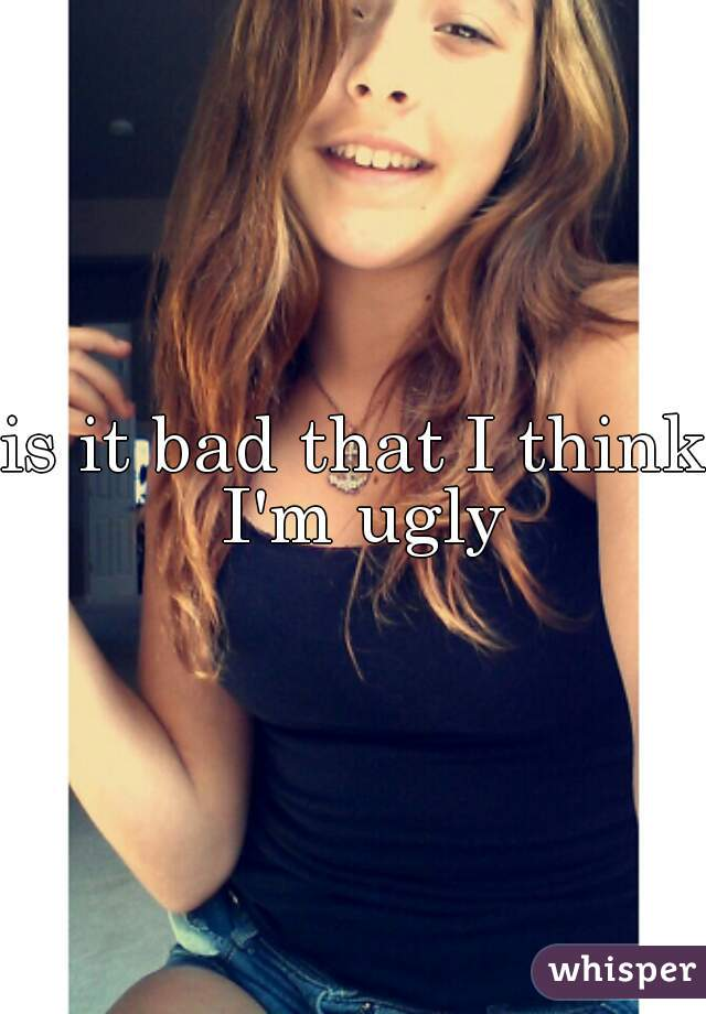 is it bad that I think I'm ugly