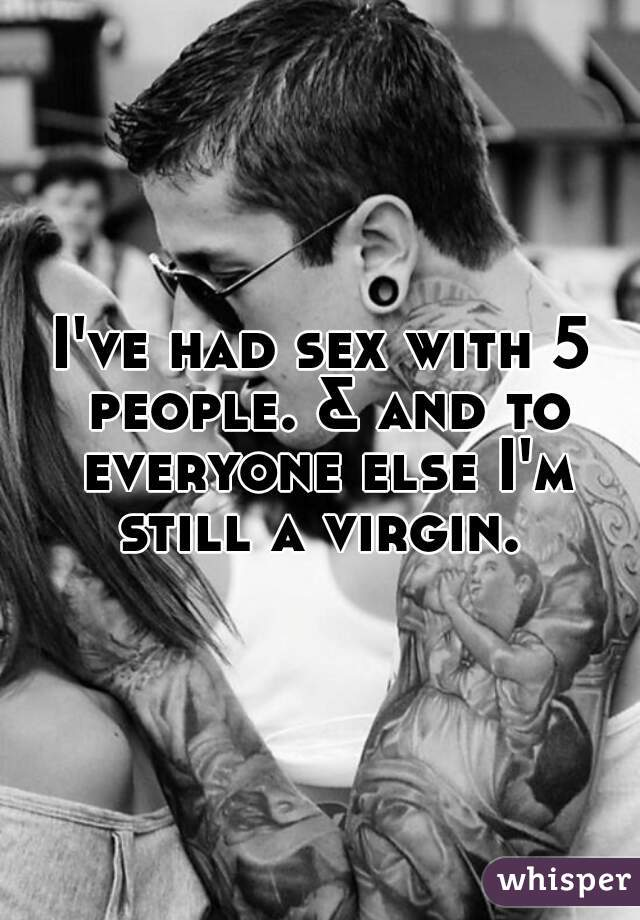 I've had sex with 5 people. & and to everyone else I'm still a virgin.