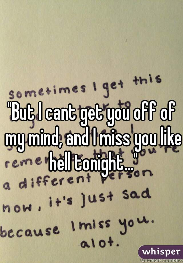 """But I cant get you off of my mind, and I miss you like hell tonight..."""
