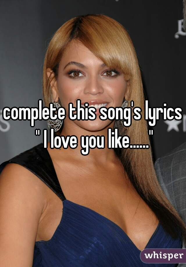 """complete this song's lyrics """" I love you like......"""""""
