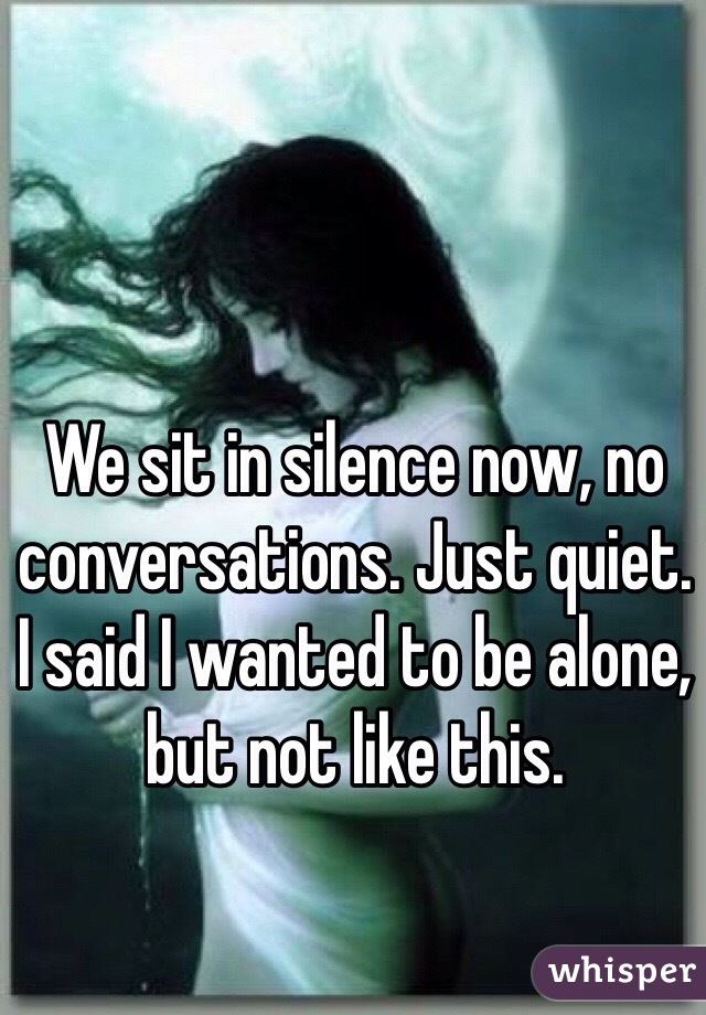 We sit in silence now, no conversations. Just quiet. I said I wanted to be alone, but not like this.