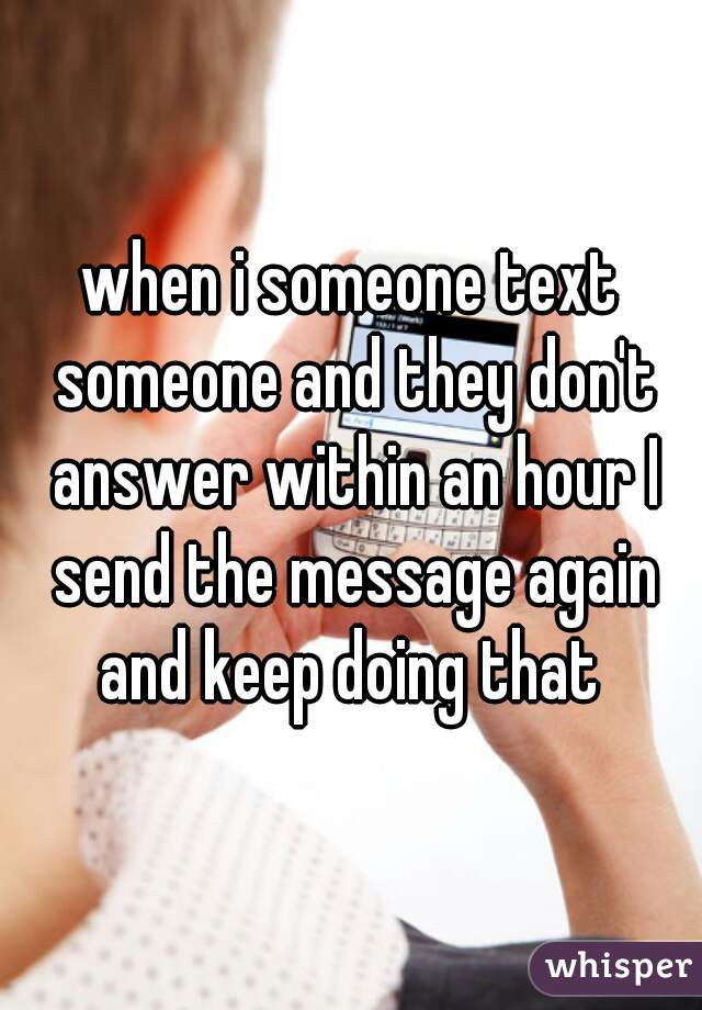 when i someone text someone and they don't answer within an hour I send the message again and keep doing that
