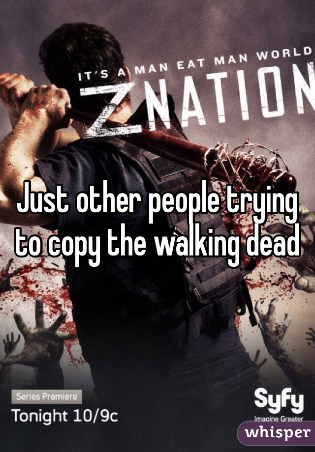 Just other people trying to copy the walking dead