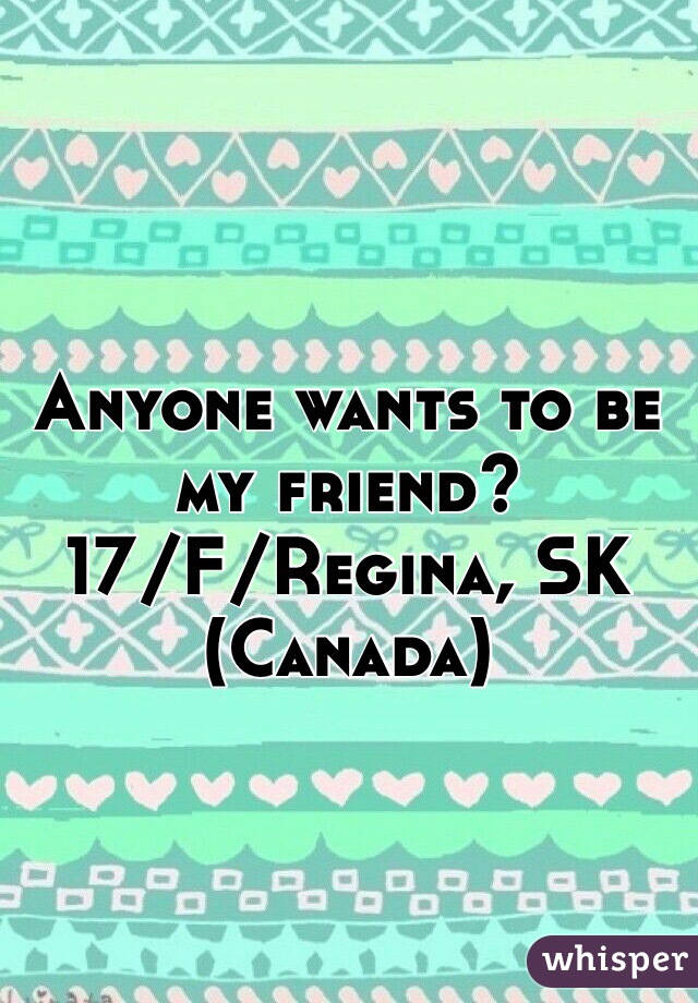 Anyone wants to be my friend?  17/F/Regina, SK (Canada)