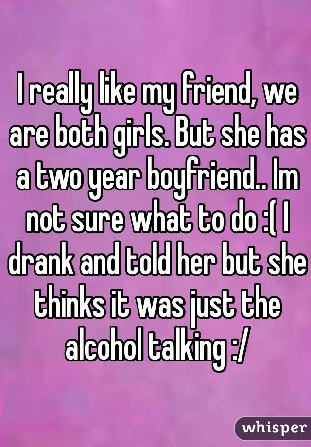 I really like my friend, we are both girls. But she has a two year boyfriend.. Im not sure what to do :( I drank and told her but she thinks it was just the alcohol talking :/