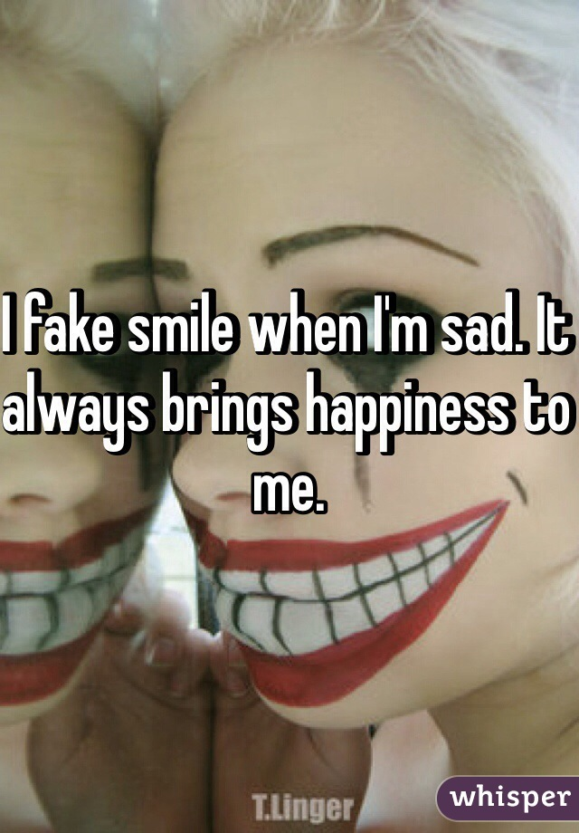 I fake smile when I'm sad. It always brings happiness to me.
