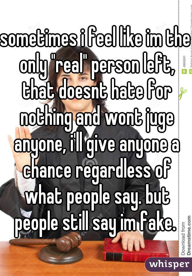 """sometimes i feel like im the only """"real"""" person left, that doesnt hate for nothing and wont juge anyone, i'll give anyone a chance regardless of what people say. but people still say im fake."""