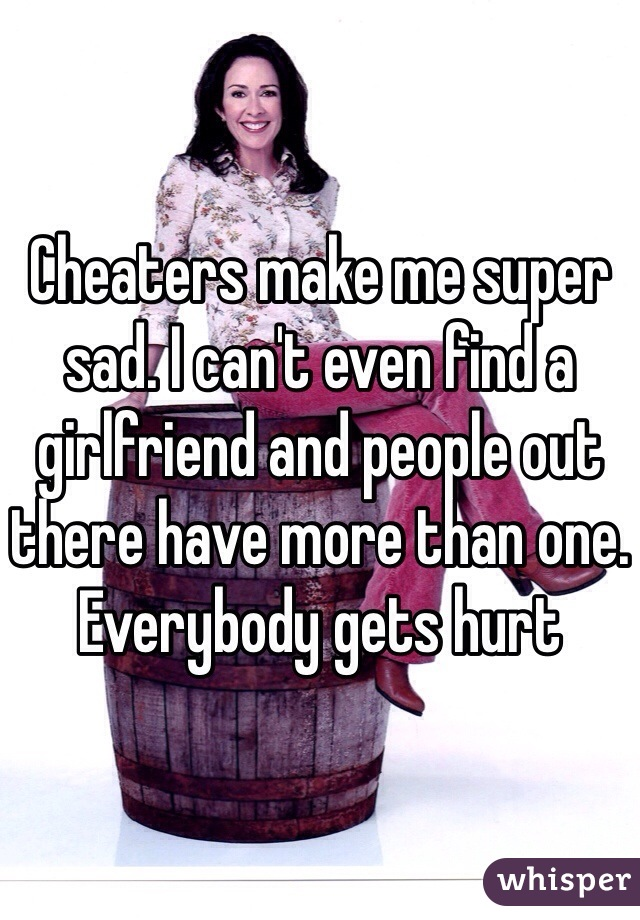 Cheaters make me super sad. I can't even find a girlfriend and people out there have more than one. Everybody gets hurt
