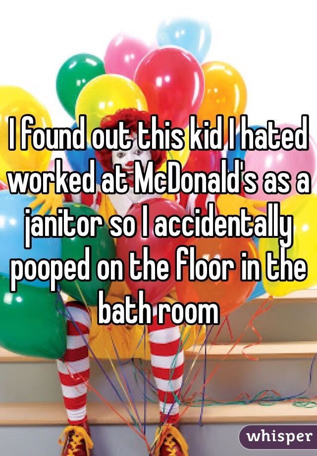 I found out this kid I hated worked at McDonald's as a janitor so I accidentally pooped on the floor in the bath room