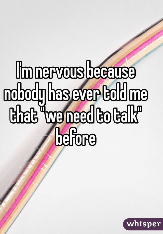 "I'm nervous because nobody has ever told me that ""we need to talk"" before"