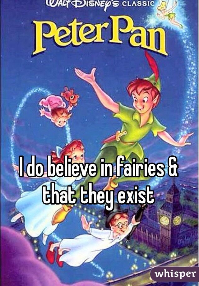 I do believe in fairies & that they exist