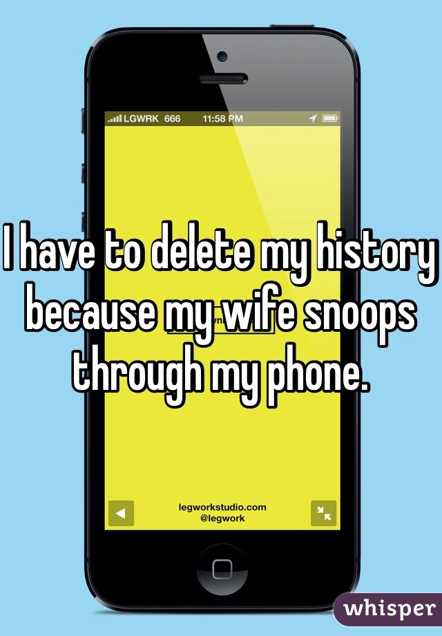 I have to delete my history because my wife snoops through my phone.