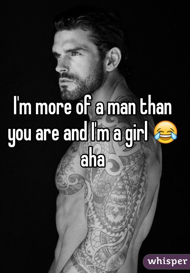 I'm more of a man than you are and I'm a girl 😂 aha