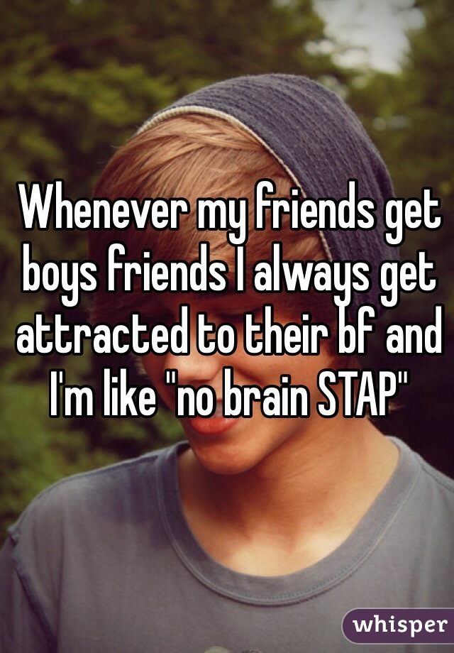 """Whenever my friends get boys friends I always get attracted to their bf and I'm like """"no brain STAP"""""""