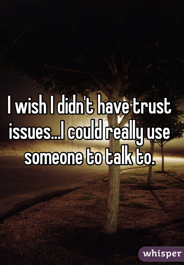 I wish I didn't have trust issues...I could really use someone to talk to.