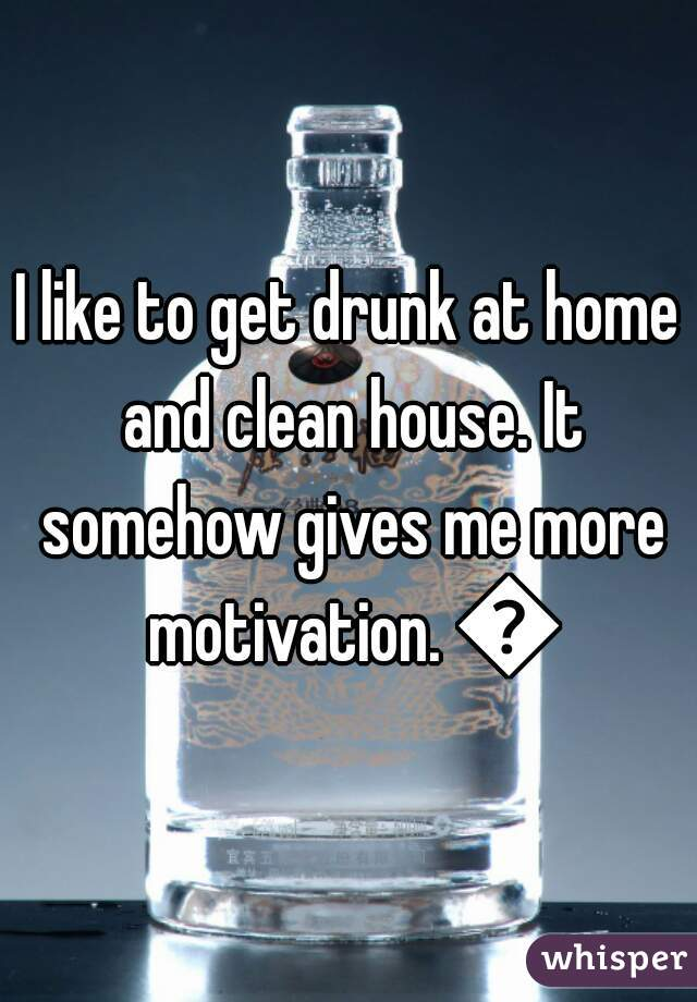 I like to get drunk at home and clean house. It somehow gives me more motivation. 👌
