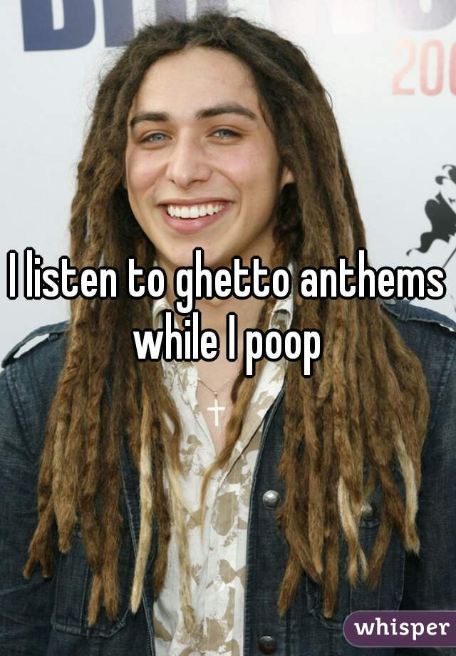 I listen to ghetto anthems while I poop